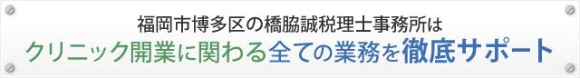 福岡市博多区の橋脇誠税理士事務所は クリニック開業に関わる全ての業務を徹底サポート